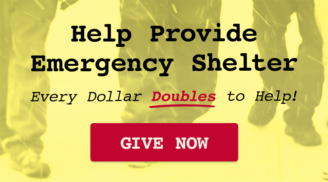 Help ProvideEmergency Shelter Every Dollar Doubles to Help! Give Now